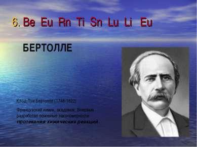 6. Be Eu Rn Ti Sn Lu Li Eu Клод Луи Бертолле (1748-1822) Французский химик, а...