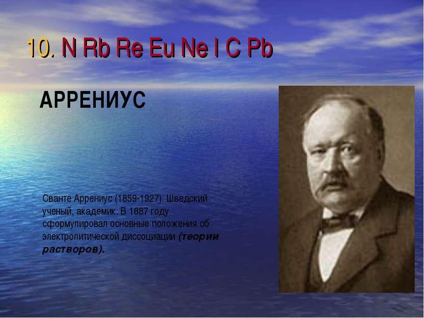 10. N Rb Re Eu Ne I C Pb Сванте Аррениус (1859-1927). Шведский ученый, академ...