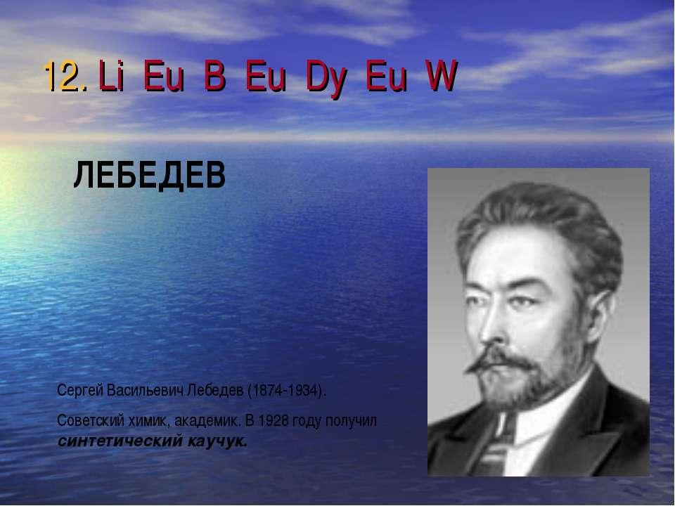 12. Li Eu B Eu Dy Eu W Сергей Васильевич Лебедев (1874-1934). Советский химик...