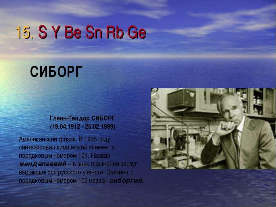 15. S Y Be Sn Rb Ge Гленн-Теодор СИБОРГ (19.04.1912 - 25.02.1999) Американски...