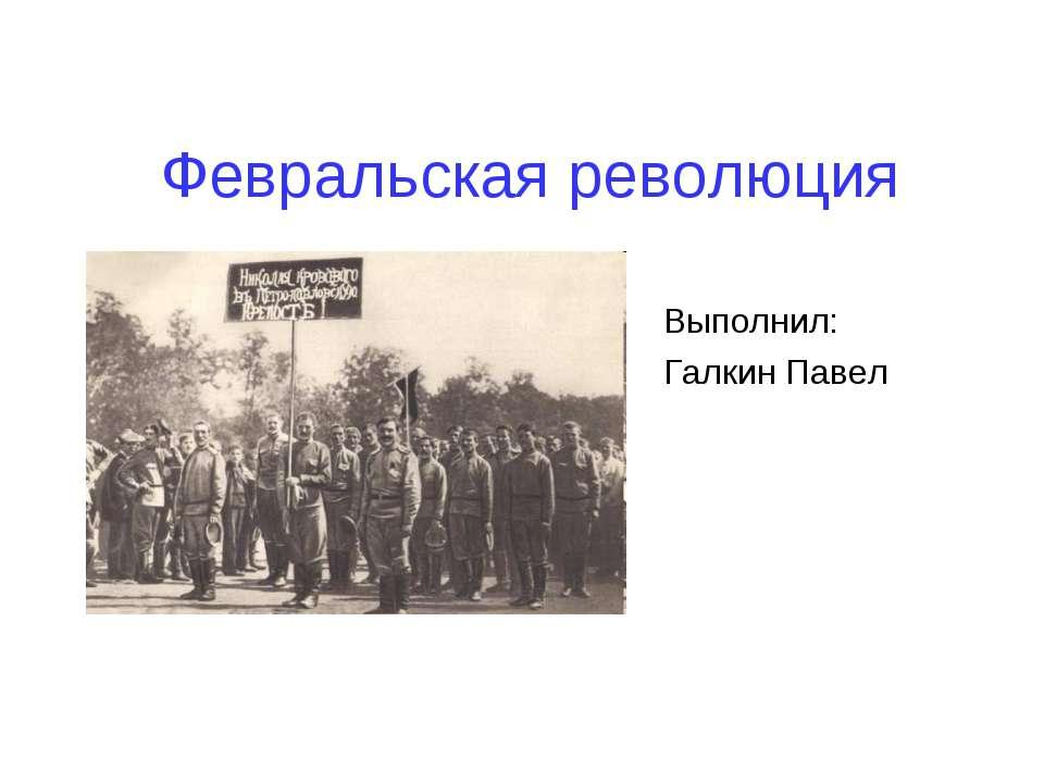Февральская революция Выполнил: Галкин Павел