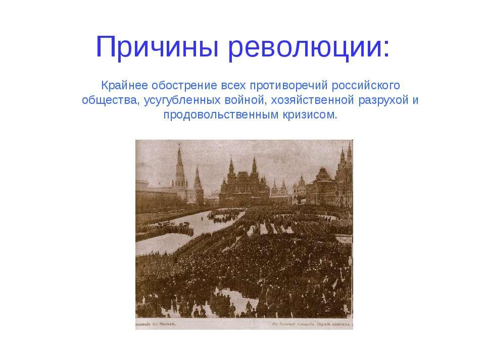 Причины революции: Крайнее обострение всех противоречий российского общества,...