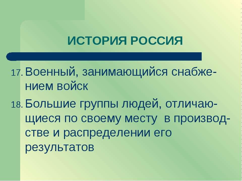 ИСТОРИЯ РОССИЯ Военный, занимающийся снабже-нием войск Большие группы людей, ...