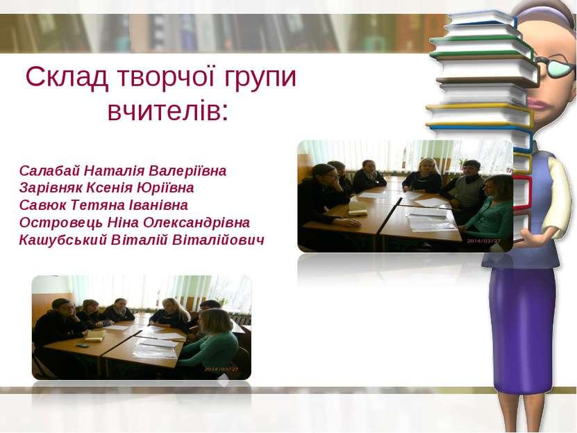 Склад творчої групи вчителів: Салабай Наталія Валеріївна Зарівняк Ксенія Юрії...