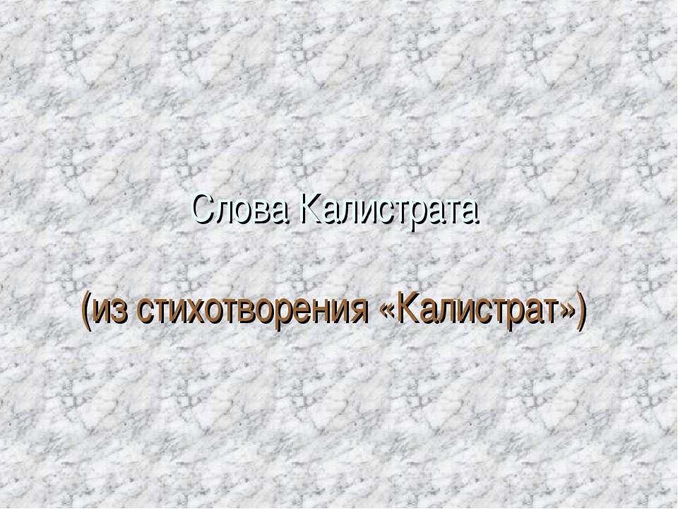 Слова Калистрата (из стихотворения «Калистрат»)
