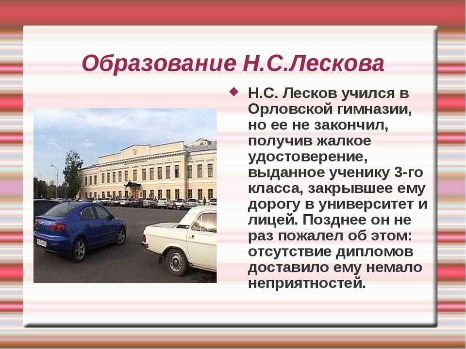Образование Н.С.Лескова Н.С. Лесков учился в Орловской гимназии, но ее не зак...