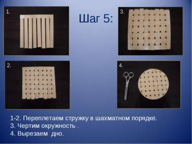 Шаг 5: 1-2. Переплетаем стружку в шахматном порядке. 3. Чертим окружность . 4...