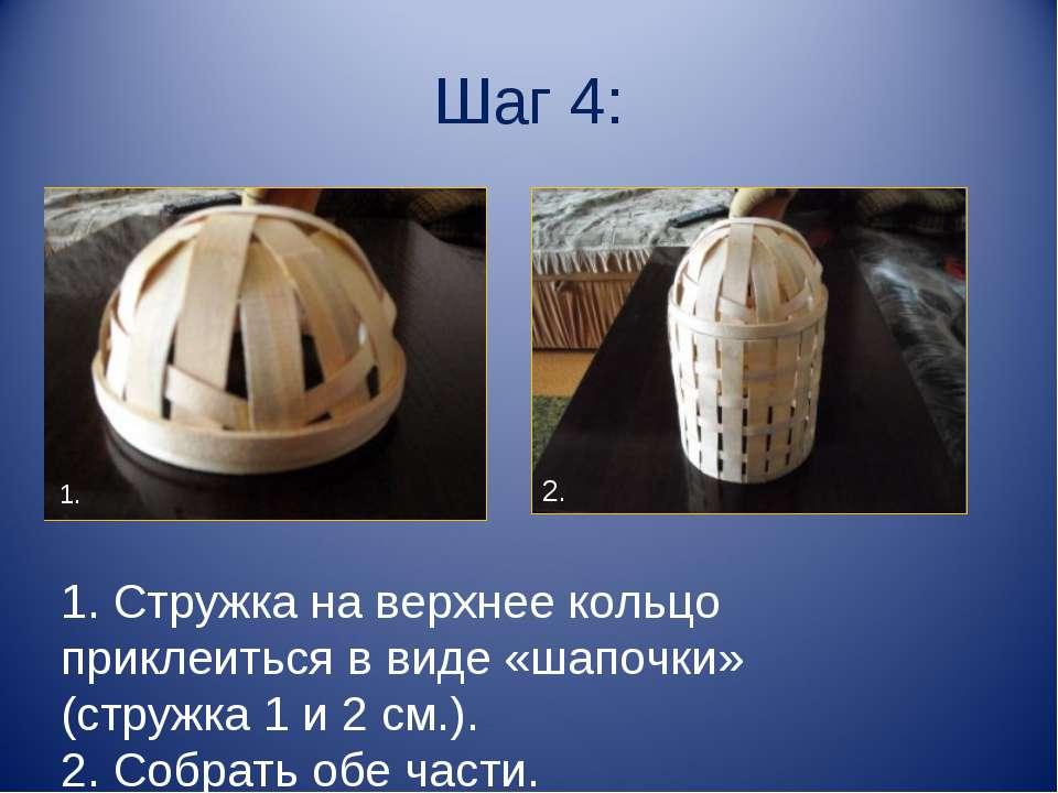 Шаг 4: 1. Стружка на верхнее кольцо приклеиться в виде «шапочки» (стружка 1 и...