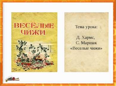 Тема урока: Д. Хармс, С. Маршак «Веселые чижи»