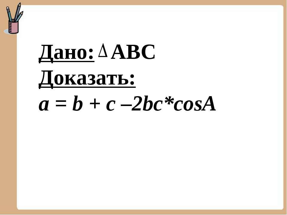 Дано: АВС Доказать: a = b + c –2bc*cosA
