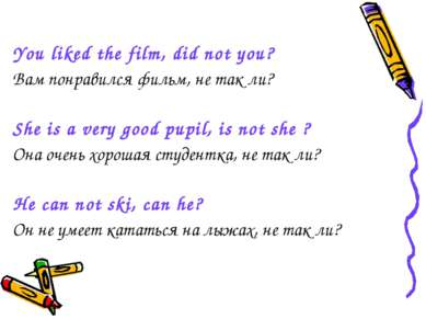 You liked the film, did not you? Вам понравился фильм, не так ли? She is a ve...
