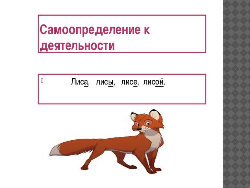 Самоопределение к деятельности Лиса, лисы, лисе, лисой.