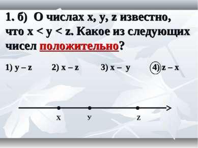 1. б) О числах x, y, z известно, что x < y < z. Какое из следующих чисел поло...