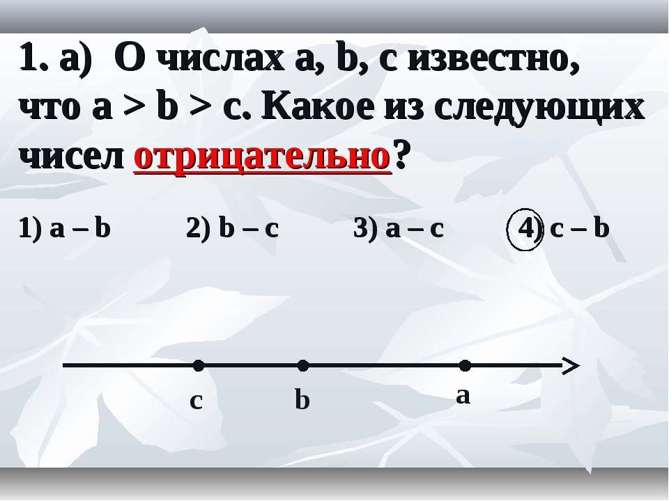 1. а) О числах a, b, c известно, что a > b > c. Какое из следующих чисел отри...