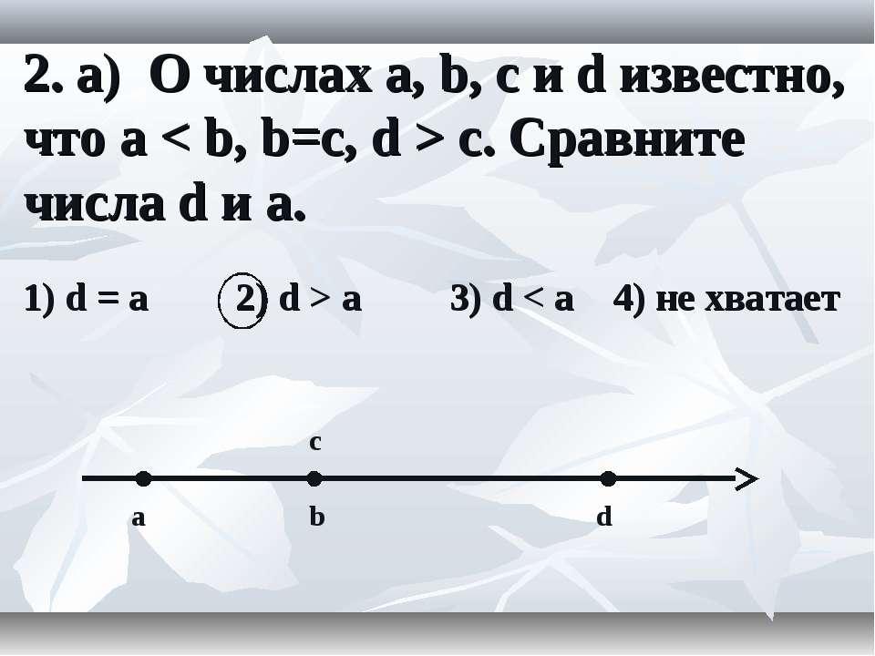 2. а) О числах a, b, c и d известно, что a < b, b=c, d > c. Сравните числа d ...