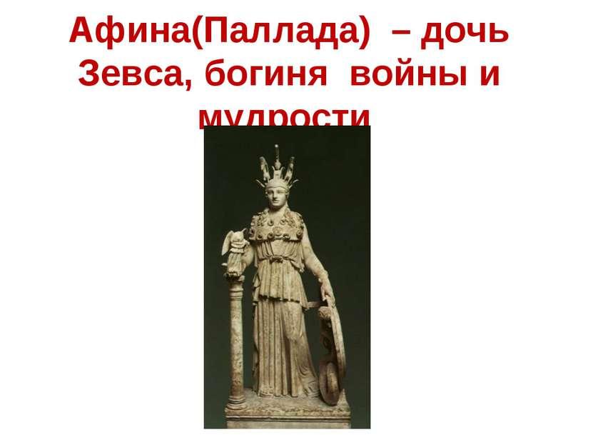 Афина(Паллада) – дочь Зевса, богиня войны и мудрости