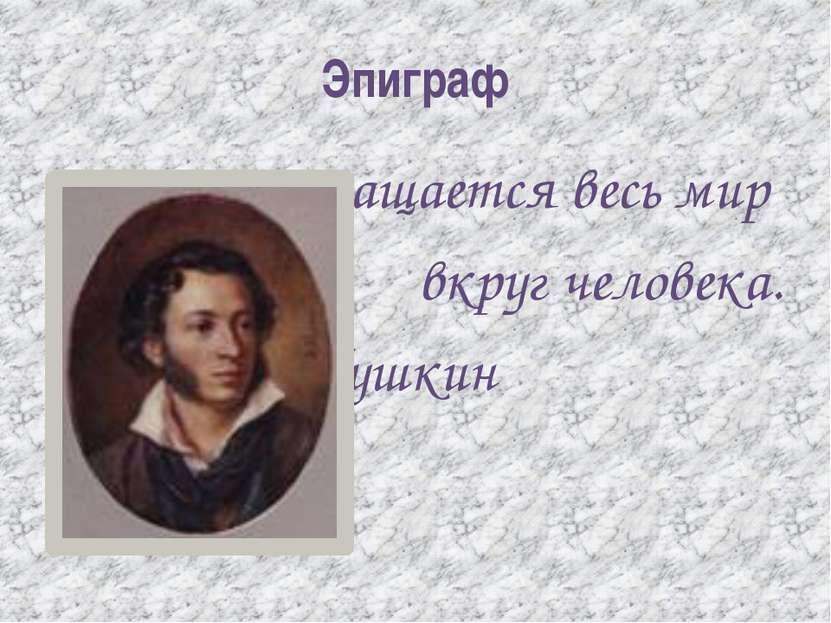Эпиграф Вращается весь мир вкруг человека. А.С.Пушкин