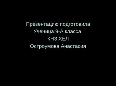Презентацию подготовила Ученица 9-А класса КНЗ ХЕЛ Остроумова Анастасия