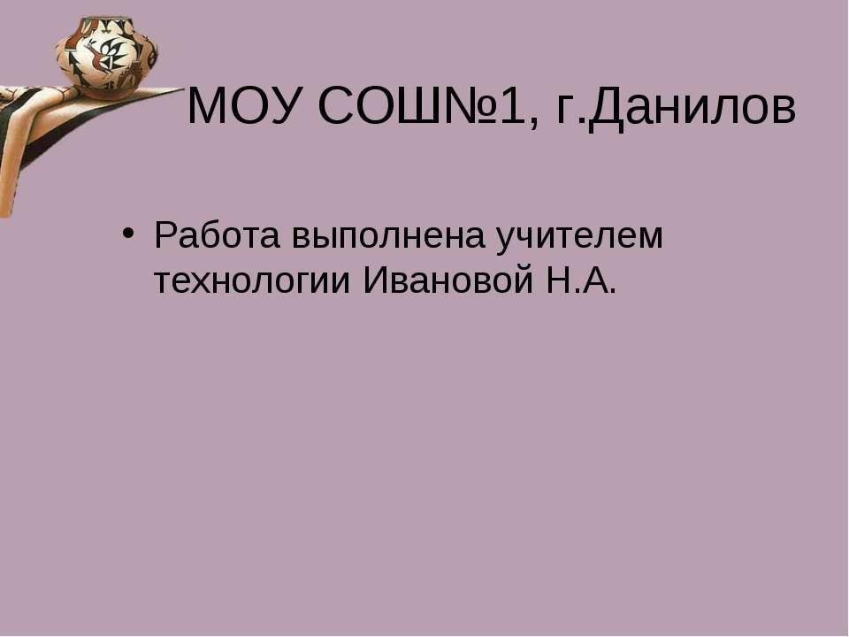 МОУ СОШ№1, г.Данилов Работа выполнена учителем технологии Ивановой Н.А.