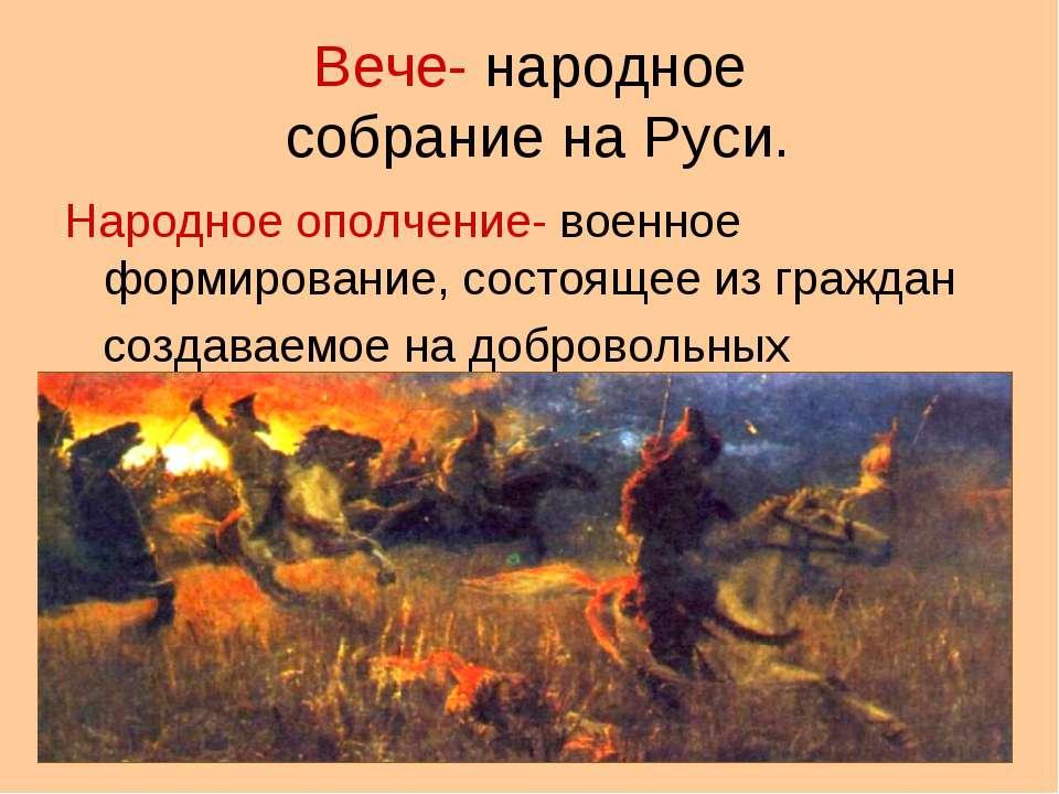 Вече- народное собрание на Руси. Народное ополчение- военное формирование, со...