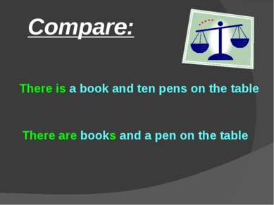 Compare: There are books and a pen on the table There is a book and ten pens ...