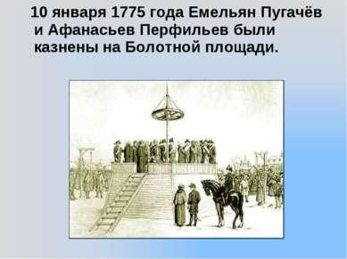 10 января 1775 года Емельян Пугачёв и Афанасьев Перфильев были казнены на Бол...