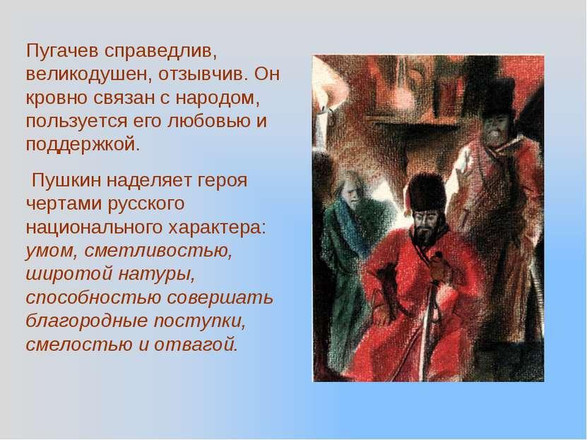 Пугачев справедлив, великодушен, отзывчив. Он кровно связан с народом, пользу...