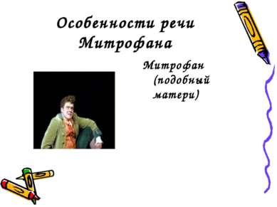 Особенности речи Митрофана Митрофан (подобный матери)