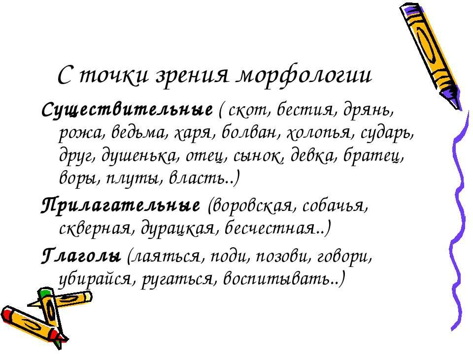 С точки зрения морфологии Существительные ( скот, бестия, дрянь, рожа, ведьма...
