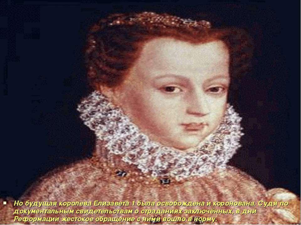 Но будущая королева Елизавета 1 была освобождена и коронована. Судя по докуме...