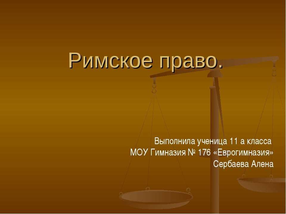 Римское право. Выполнила ученица 11 а класса МОУ Гимназия № 176 «Еврогимназия...