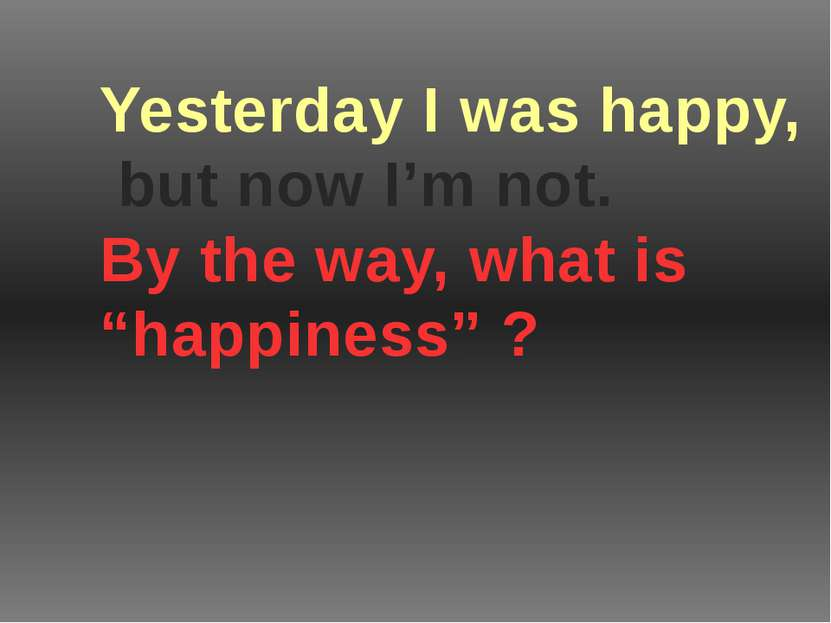"Yesterday I was happy, but now I'm not. By the way, what is ""happiness"" ?"