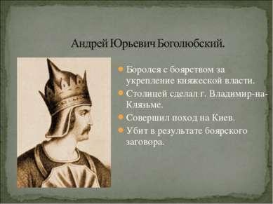 Боролся с боярством за укрепление княжеской власти. Столицей сделал г. Владим...