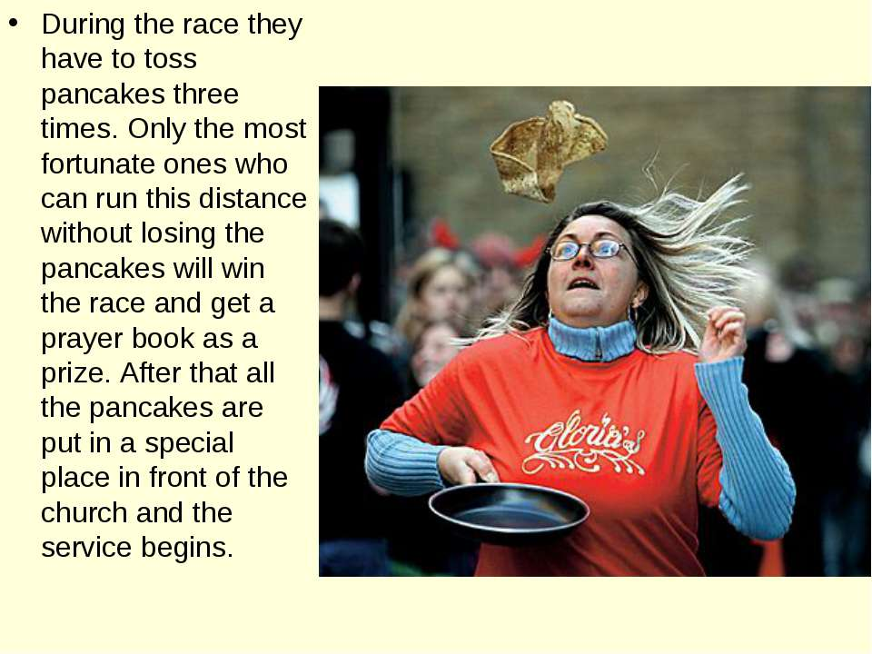 During the race they have to toss pancakes three times. Only the most fortuna...