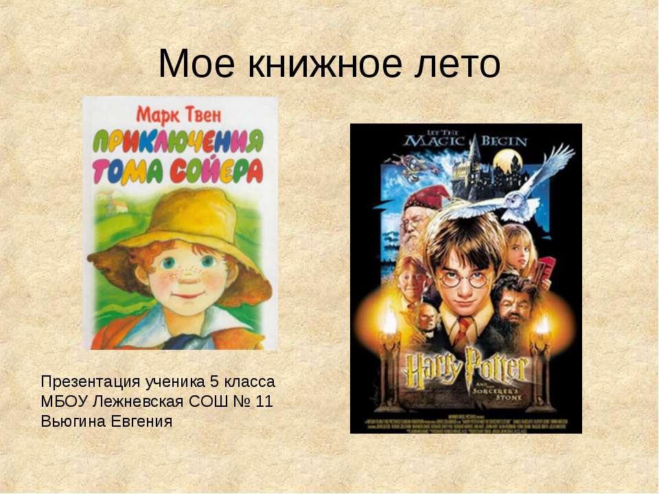 Мое книжное лето Презентация ученика 5 класса МБОУ Лежневская СОШ № 11 Вьюгин...