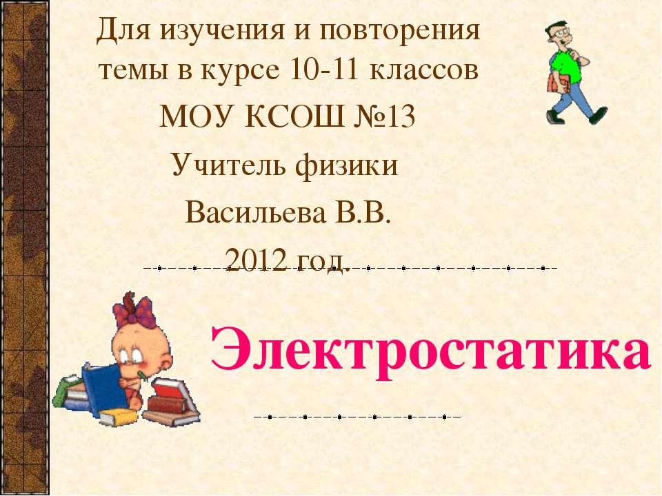 Электростатика Для изучения и повторения темы в курсе 10-11 классов МОУ КСОШ ...