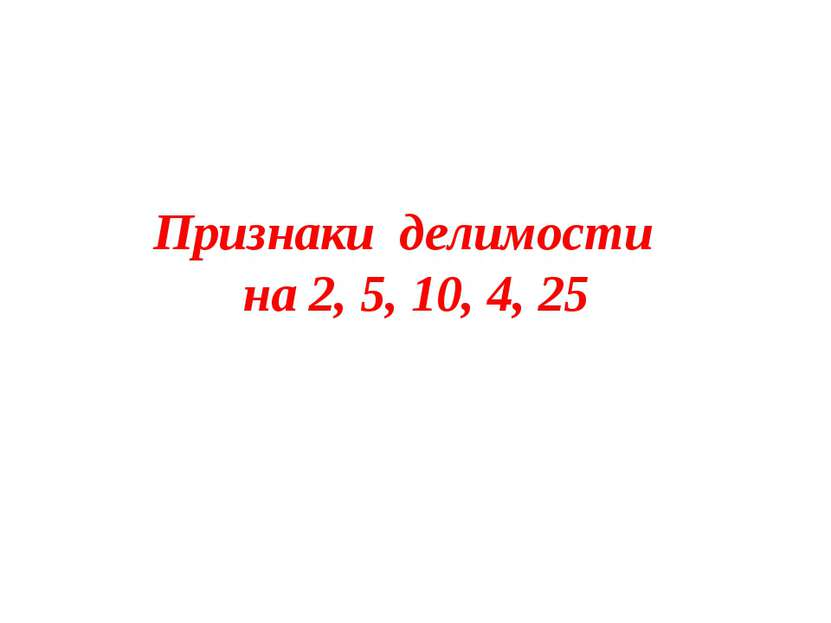 Признаки делимости на 2, 5, 10, 4, 25