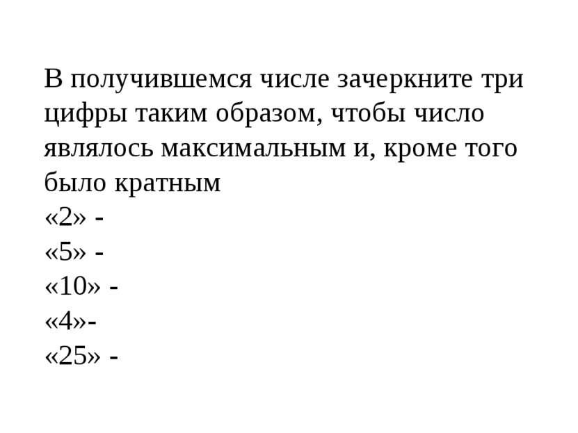 В получившемся числе зачеркните три цифры таким образом, чтобы число являлось...