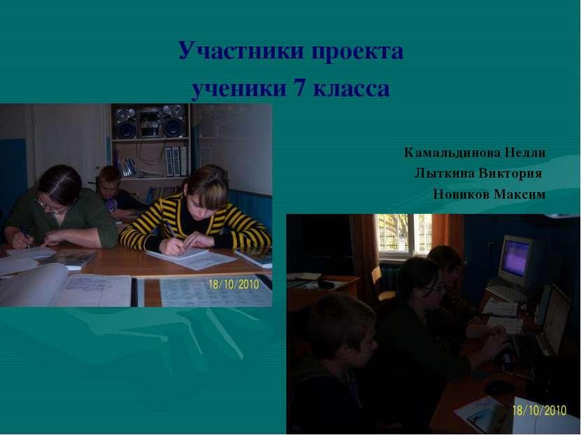 Участники проекта ученики 7 класса Камальдинова Нелли Лыткина Виктория Новико...