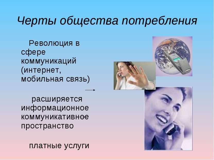 Черты общества потребления Революция в сфере коммуникаций (интернет, мобильна...