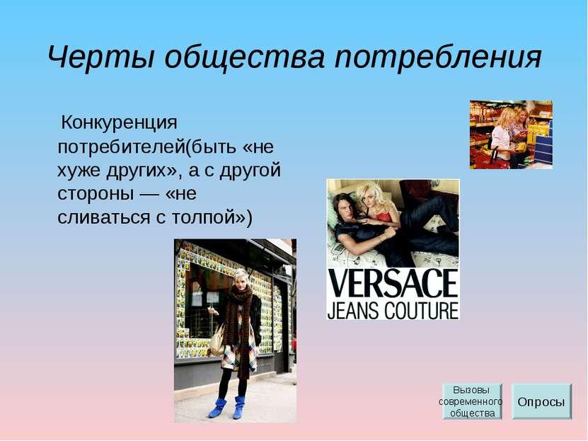Черты общества потребления Конкуренция потребителей(быть «не хуже других», а ...