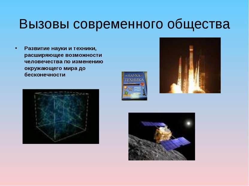 Вызовы современного общества Развитие науки и техники, расширяющее возможност...