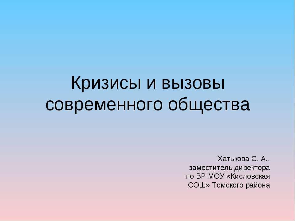 Кризисы и вызовы современного общества Хатькова С. А., заместитель директора ...