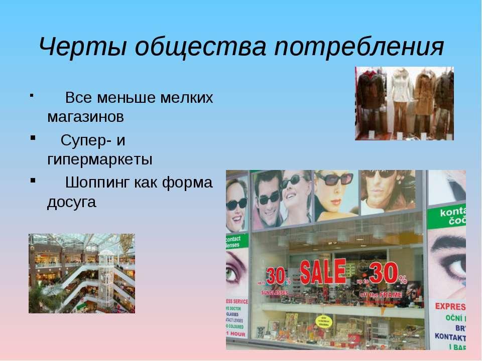 Черты общества потребления Все меньше мелких магазинов Супер- и гипермаркеты ...