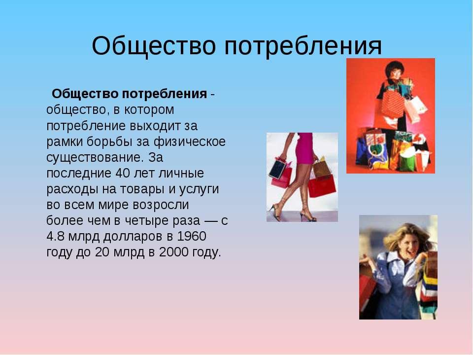 Общество потребления Общество потребления - общество, в котором потребление в...