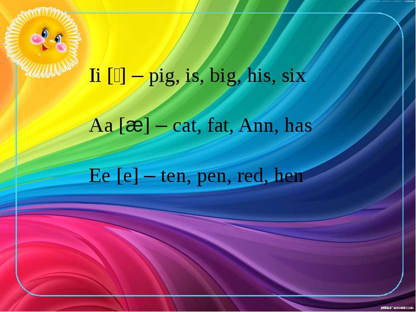 Ii [׀] – pig, is, big, his, six Aa [æ] – cat, fat, Ann, has Ee [e] – ten, pen...