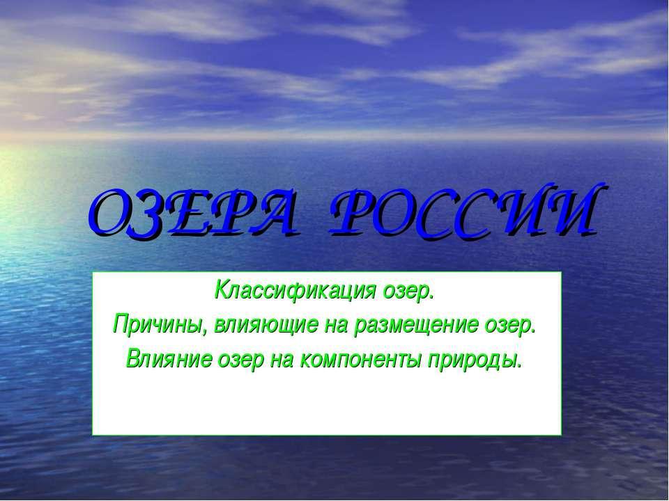 ОЗЕРА РОССИИ Классификация озер. Причины, влияющие на размещение озер. Влияни...