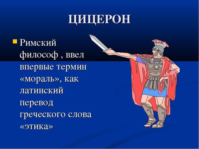 ЦИЦЕРОН Римский философ , ввел впервые термин «мораль», как латинский перевод...