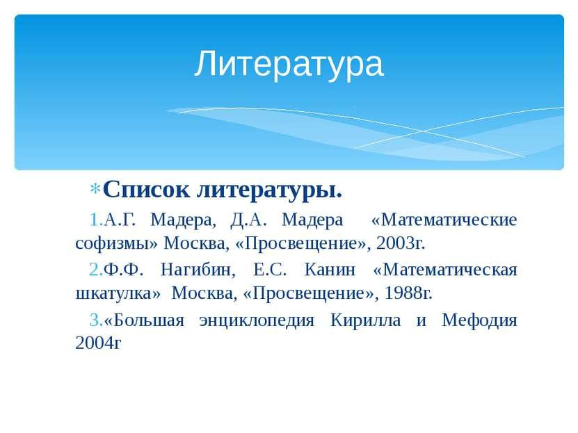 Список литературы. А.Г. Мадера, Д.А. Мадера «Математические софизмы» Москва, ...
