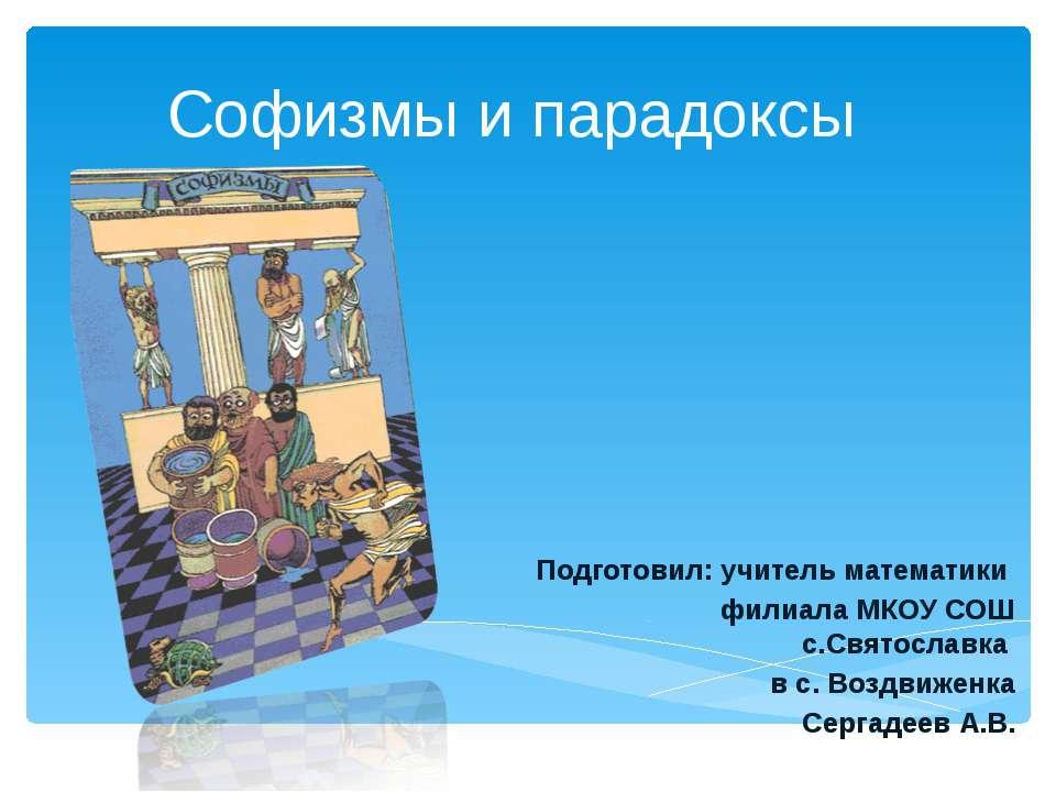 Софизмы и парадоксы Подготовил: учитель математики филиала МКОУ СОШ с.Святосл...